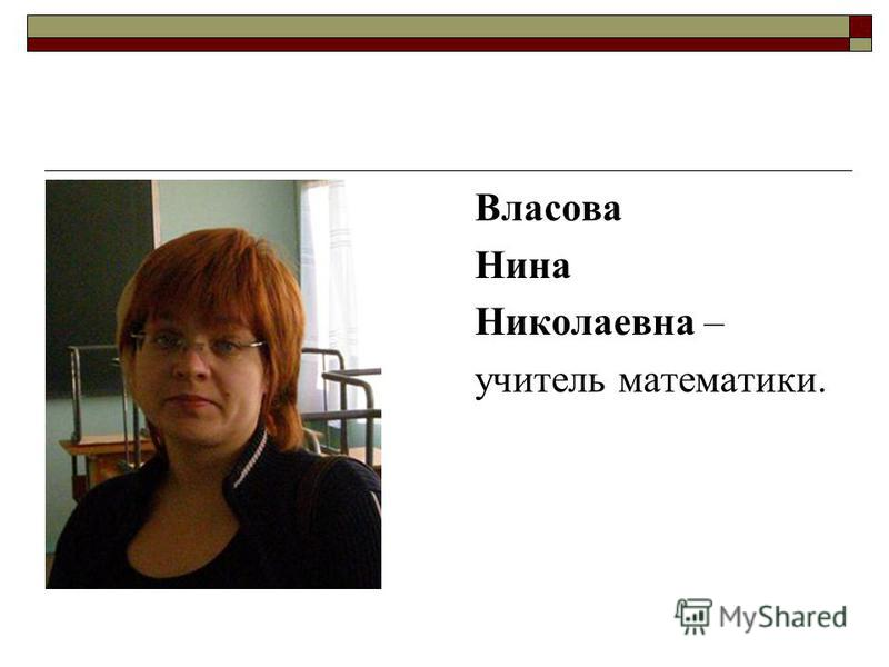 Власова Нина Николаевна – учитель математики.