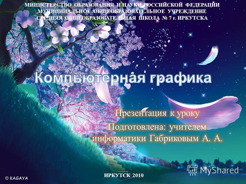 МИНИСТЕРСТВО ОБРАЗОВАНИЯ И НАУКИ РОССИЙСКОЙ ФЕДЕРАЦИИ МУНИЦИПАЛЬНОЕ ОБЩЕОБРАЗОВАТЕЛЬНОЕ УЧРЕЖДЕНИЕ СРЕДНЯЯ ОБЩЕОБРАЗОВАТЕЛЬНАЯ ШКОЛА 7 г. ИРКУТСКА ИРКУТСК 2010