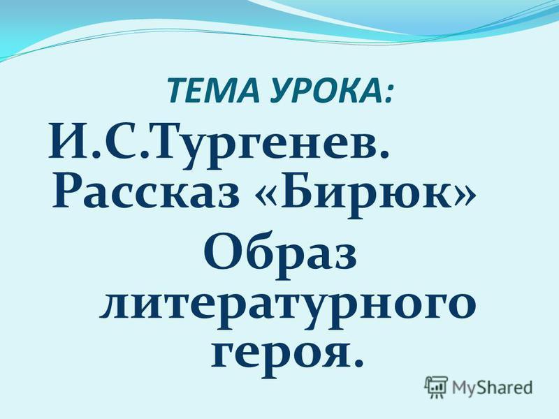 ТЕМА УРОКА: И.С.Тургенев. Рассказ «Бирюк» Образ литературного героя.