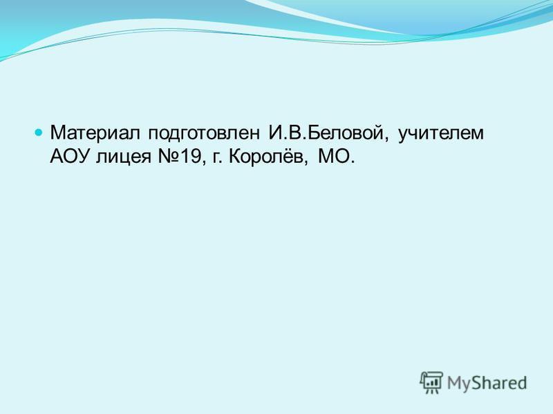 Материал подготовлен И.В.Беловой, учителем АОУ лицея 19, г. Королёв, МО.