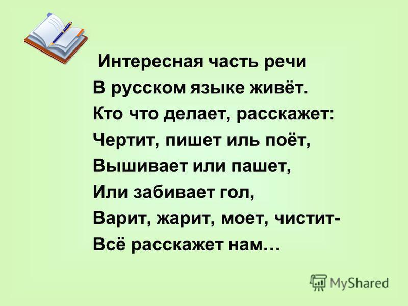 Интересная часть речи В русском языке живёт. Кто что делает, расскажет: Чертит, пишет иль поёт, Вышивает или пашет, Или забивает гол, Варит, жарит, моет, чистит- Всё расскажет нам…