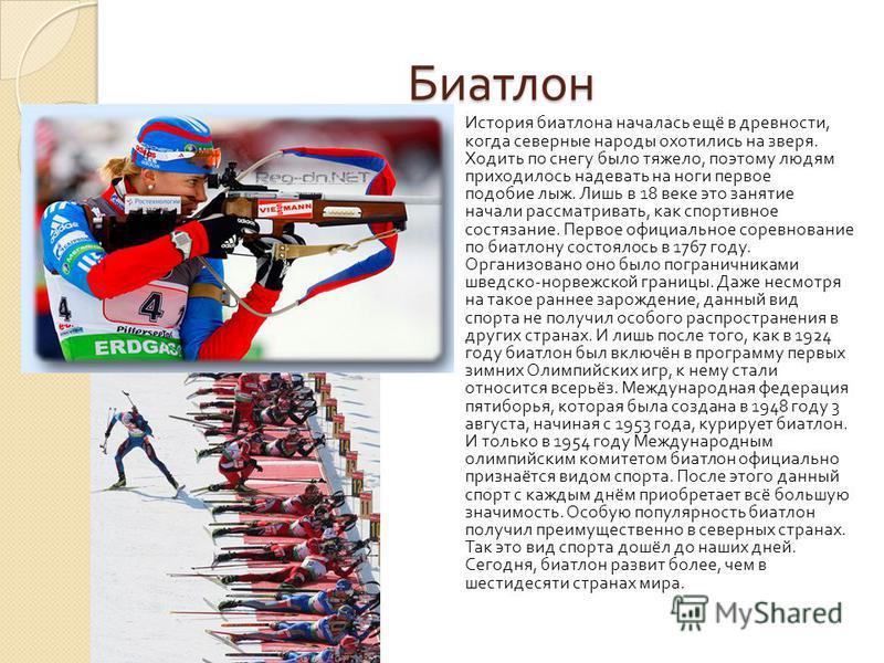 Биатлон История биатлона началась ещё в древности, когда северные народы охотились на зверя. Ходить по снегу было тяжело, поэтому людям приходилось надевать на ноги первое подобие лыж. Лишь в 18 веке это занятие начали рассматривать, как спортивное с