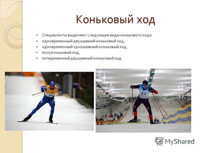 Коньковый ход Специалисты выделяют следующие виды конькового хода : одновременный двушажный коньковый ход, одновременный одношажный коньковый ход, полуконьковый ход, попеременный двушажный коньковый ход.