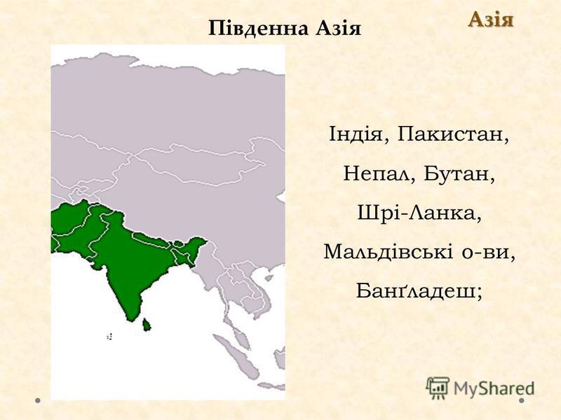 Південна Азія Азія Індія, Пакистан, Непал, Бутан, Шрі-Ланка, Мальдівські о-ви, Банґладеш;