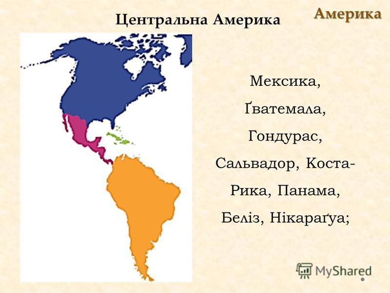 Центральна Америка Америка Мексика, Ґватемала, Гондурас, Сальвадор, Коста- Рика, Панама, Беліз, Нікараґуа;