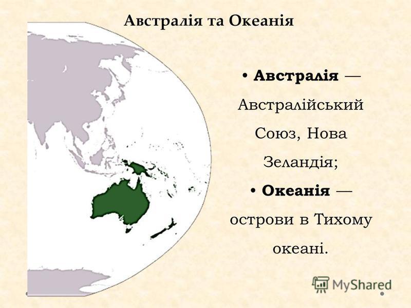 Австралія та Океанія Австралія Австралійський Союз, Нова Зеландія; Океанія острови в Тихому океані.