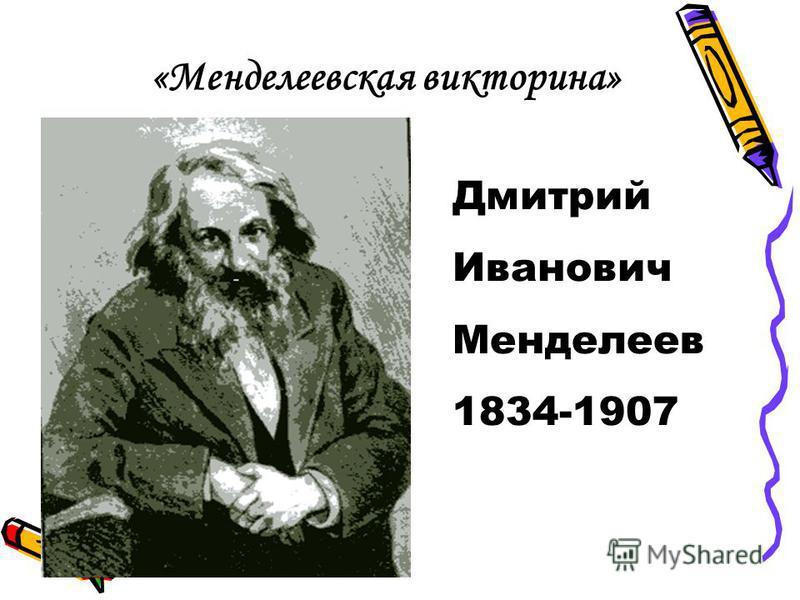 «Менделеевская викторина» Дмитрий Иванович Менделеев 1834-1907