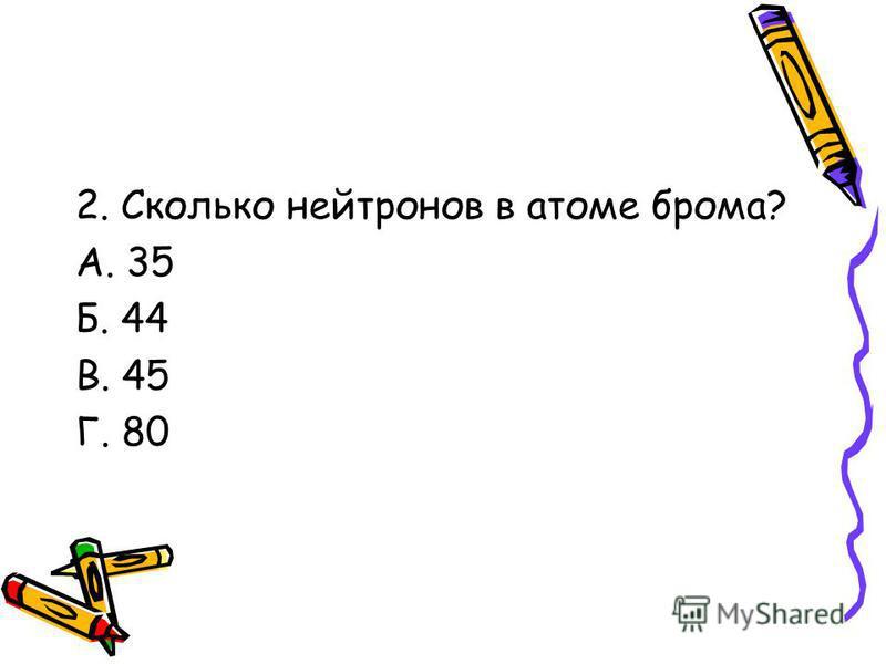 2. Сколько нейтронов в атоме брома? А. 35 Б. 44 В. 45 Г. 80