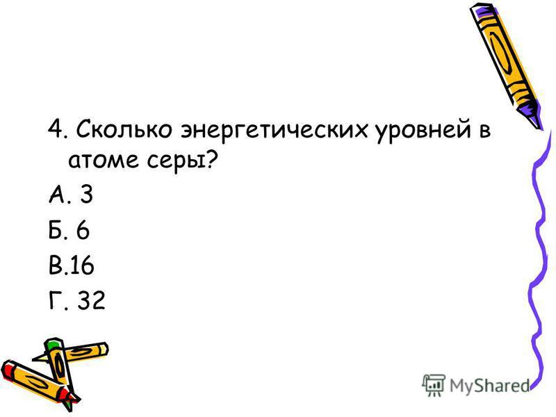4. Сколько энергетических уровней в атоме серы? А. 3 Б. 6 В.16 Г. 32
