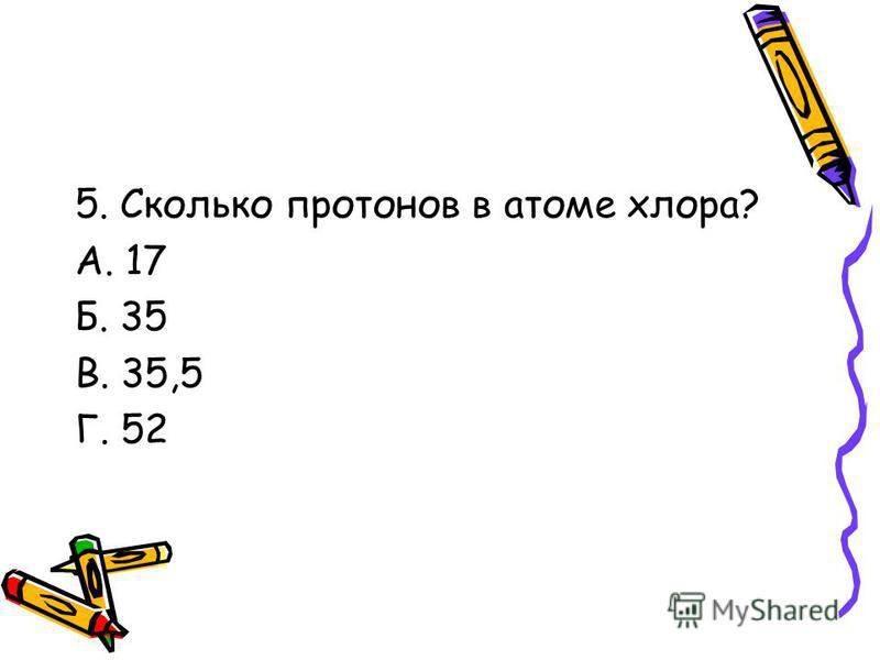 5. Сколько протонов в атоме хлора? А. 17 Б. 35 В. 35,5 Г. 52