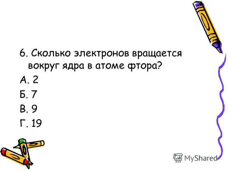 6. Сколько электронов вращается вокруг ядра в атоме фтора? А. 2 Б. 7 В. 9 Г. 19
