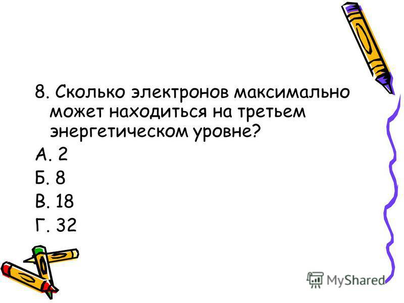 8. Сколько электронов максимально может находиться на третьем энергетическом уровне? А. 2 Б. 8 В. 18 Г. 32