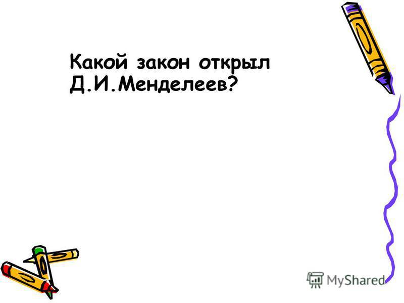 Какой закон открыл Д.И.Менделеев?