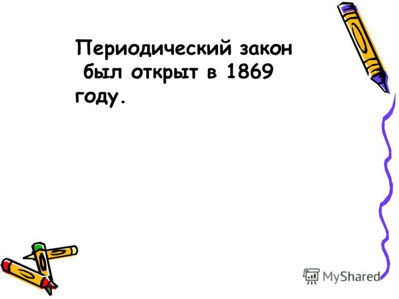 Периодический закон был открыт в 1869 году.