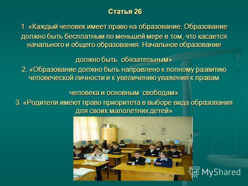 Статья 26 1. «Каждый человек имеет право на образование. Образование должно быть бесплатным по меньшей мере в том, что касается начального и общего образования. Начальное образование должно быть обязательным» 2. «Образование должно быть направлено к