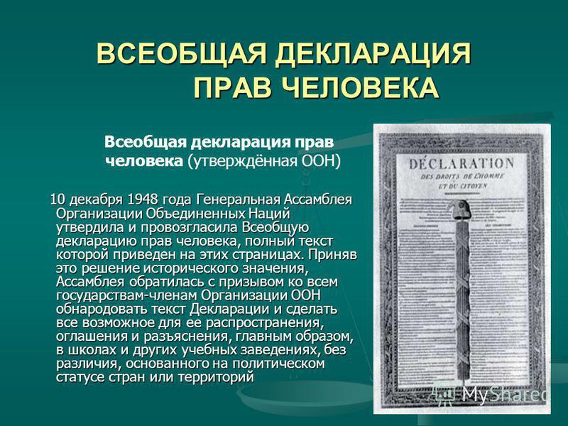 ВСЕОБЩАЯ ДЕКЛАРАЦИЯ ПРАВ ЧЕЛОВЕКА ВСЕОБЩАЯ ДЕКЛАРАЦИЯ ПРАВ ЧЕЛОВЕКА Всеобщая декларация прав человека (утверждённая ООН) 10 декабря 1948 года Генеральная Ассамблея Организации Объединенных Наций утвердила и провозгласила Всеобщую декларацию прав чело