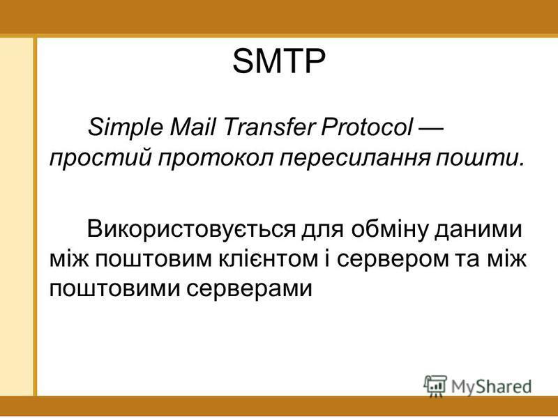 SMTP Simple Mail Transfer Protocol простий протокол пересилання пошти. Використовується для обміну даними між поштовим клієнтом і сервером та між поштовими серверами
