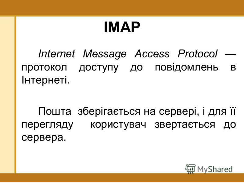 IMAP Internet Message Access Protocol протокол доступу до повідомлень в Інтернеті. Пошта зберігається на сервері, і для її перегляду користувач звертається до сервера.