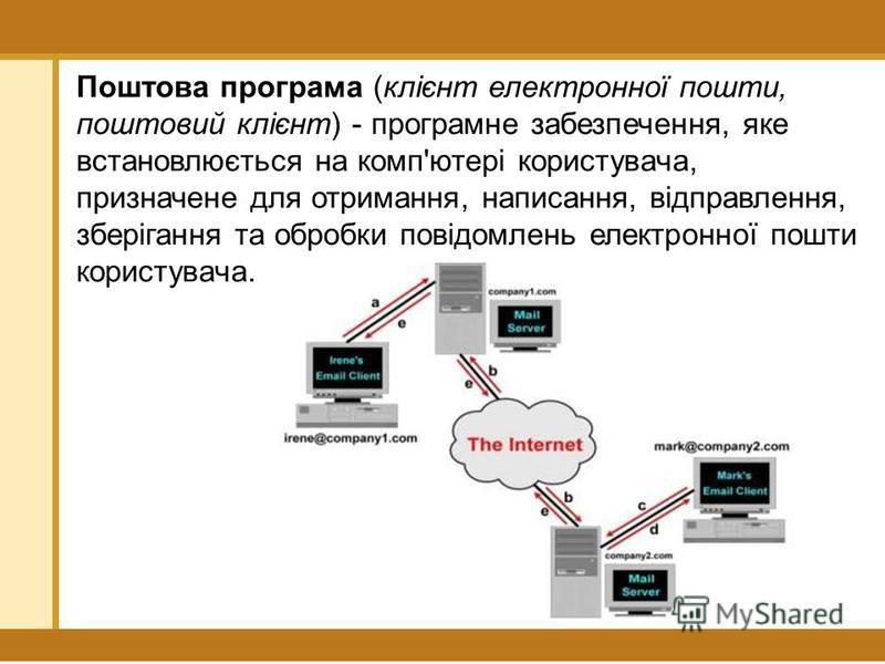 Поштова програма (клієнт електронної пошти, поштовий клієнт) - програмне забезпечення, яке встановлюється на комп'ютері користувача, призначене для отримання, написання, відправлення, зберігання та обробки повідомлень електронної пошти користувача.