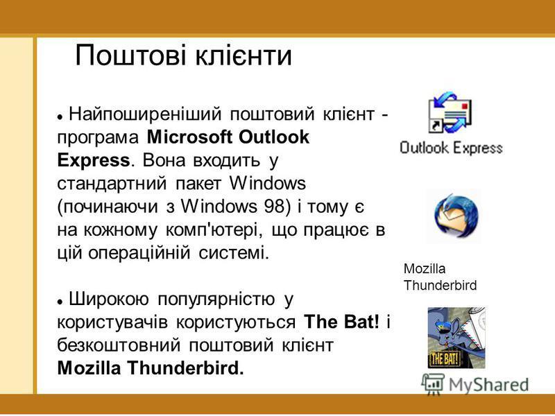 Поштові клієнти Найпоширеніший поштовий клієнт - програма Microsoft Outlook Express. Вона входить у стандартний пакет Windows (починаючи з Windows 98) і тому є на кожному комп'ютері, що працює в цій операційній системі. Широкою популярністю у користу