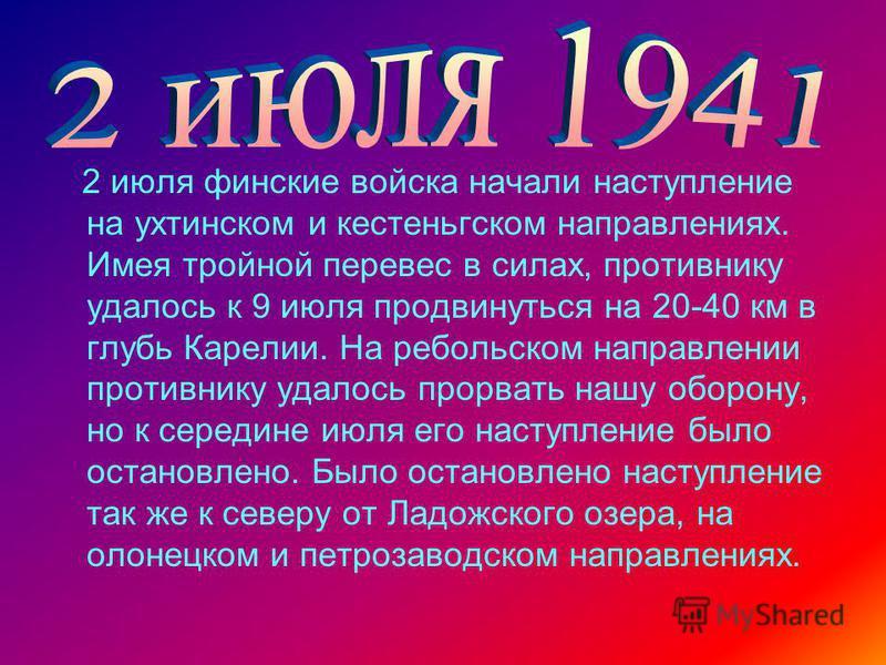 2 июля финские войска начали наступление на ухтинском и кестеньгском направлениях. Имея тройной перевес в силах, противнику удалось к 9 июля продвинуться на 20-40 км в глубь Карелии. На ребольском направлении противнику удалось прорвать нашу оборону,