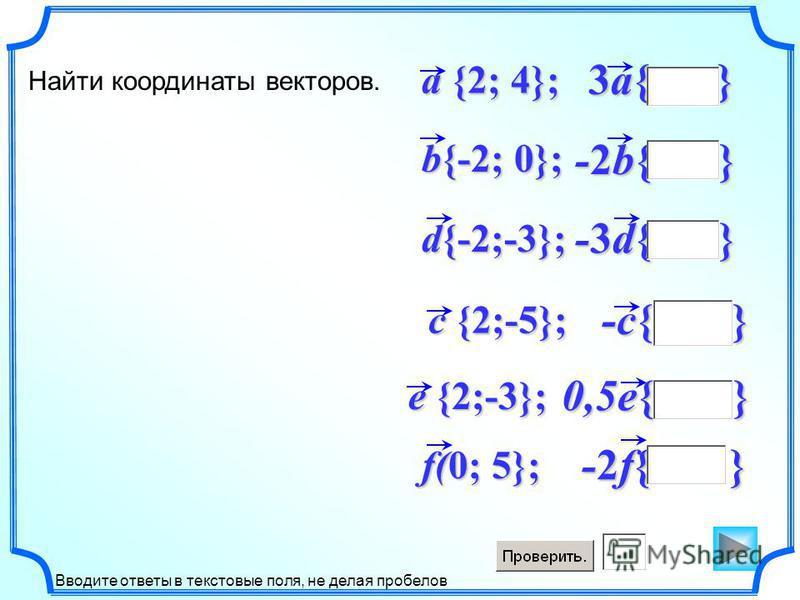-2f{ } f(0; 5}; 0,5e{ } -c{ } -3d{ } -2b{ } 3a{ } d{-2;-3}; b{-2; 0}; a {2; 4}; Найти координаты векторов. c {2;-5}; e {2;-3}; Вводите ответы в текстовые поля, не делая пробелов