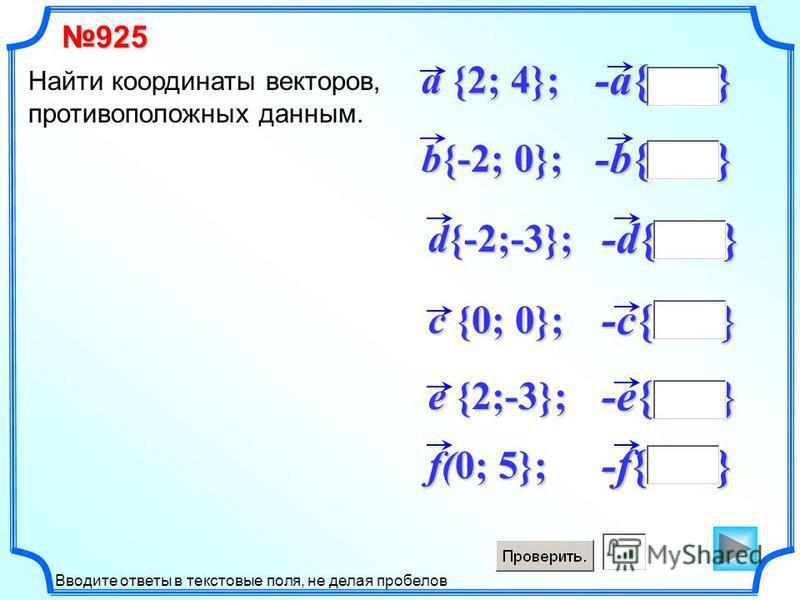 -e{ } -d{ } d{-2;-3}; -c{ } -b{ } b{-2; 0}; -a{ } a {2; 4}; Найти координаты векторов, противоположных данным. c {0; 0}; e {2;-3}; -f{ } f(0; 5}; 925 Вводите ответы в текстовые поля, не делая пробелов