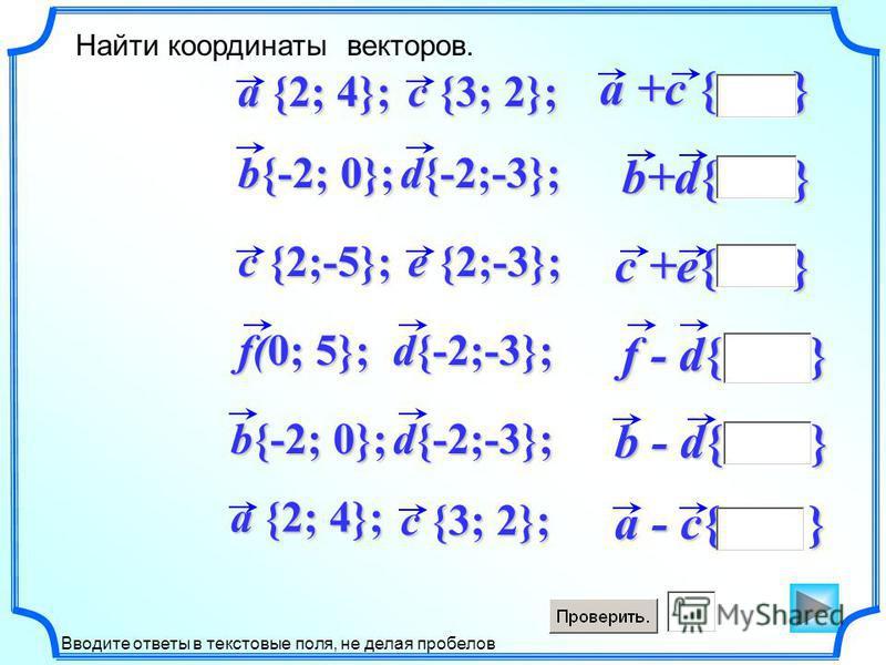 a +c { } a - c{ } b+d{ } c +e{ } f - d{ } b - d{ } Найти координаты векторов. Вводите ответы в текстовые поля, не делая пробелов d{-2;-3}; b{-2; 0}; a {2; 4}; c {2;-5}; e {2;-3}; f(0; 5}; c {3; 2}; d{-2;-3}; b{-2; 0}; c {3; 2}; a {2; 4};
