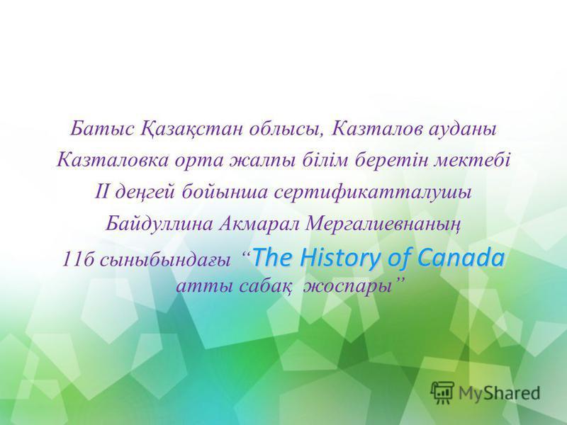 Батыс Қазақстан облысы, Казталов ауданы Казталовка орта жалпы білім беретін мектебі ІІ деңгей бойынша сертификатталушы Байдуллина Акмарал Мергалиевнаның The History of Canada 11б сыныбындағы The History of Canada атты сабақ жоспары