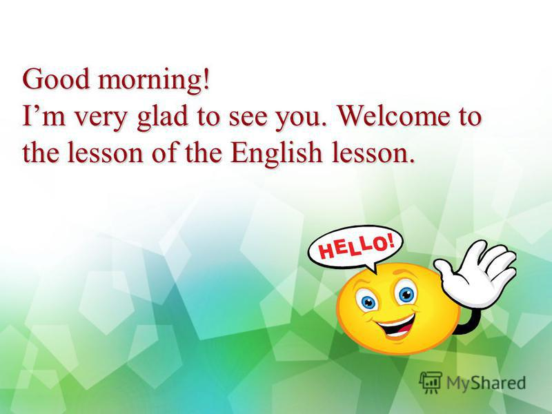Good morning! Im very glad to see you. Welcome to the lesson of the English lesson.