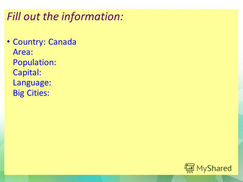 Fill out the information: Country: Canada Area: Population: Capital: Language: Big Cities: