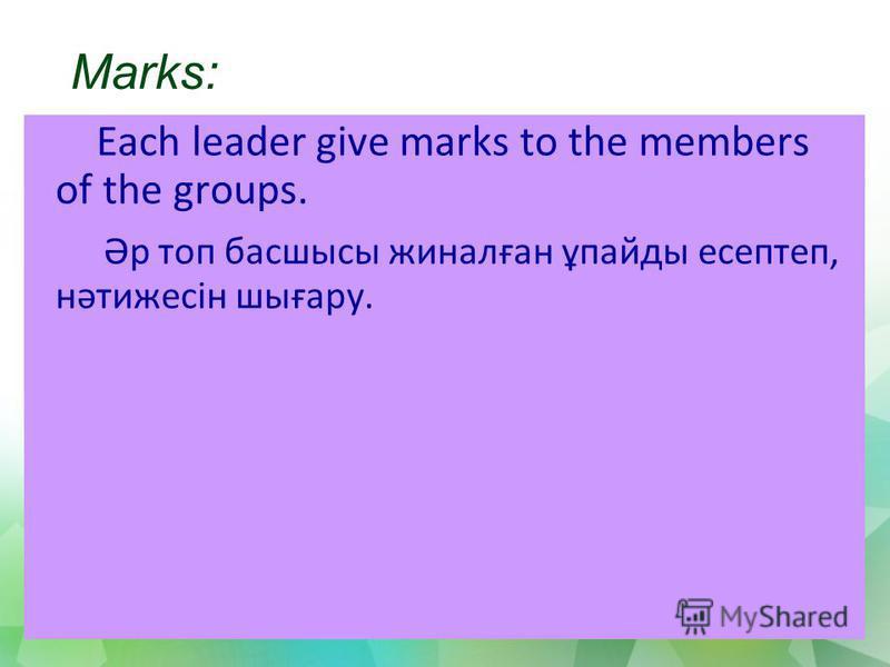Marks: Each leader give marks to the members of the groups. Әр топ басшысы жиналған ұпайды есептеп, нәтижесін шығару.