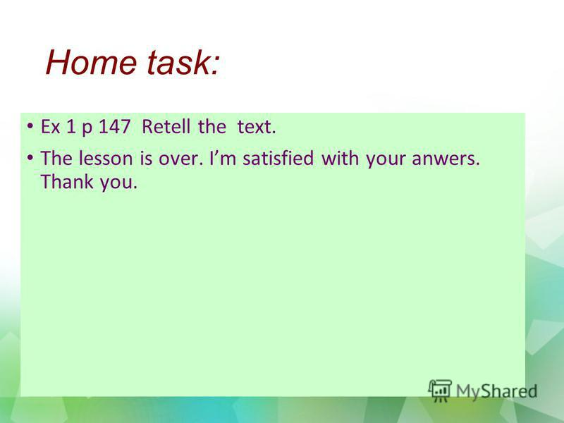 Home task: Ex 1 p 147 Retell the text. The lesson is over. Im satisfied with your anwers. Thank you.