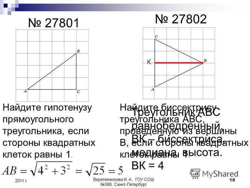 27801 27802 Найдите гипотенузу прямоугольного треугольника, если стороны квадратных клеток равны 1. Найдите биссектрису треугольника АВС, проведенную из вершины В, если стороны квадратных клеток равны 1. Треугольник АВС равнобедренный, ВК – биссектри
