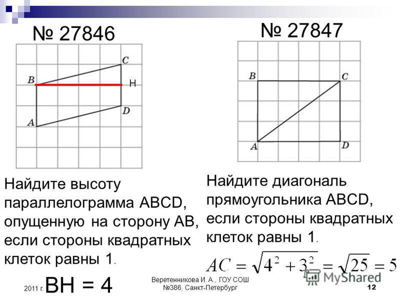 27846 27847 Найдите высоту параллелограмма ABCD, опущенную на сторону АВ, если стороны квадратных клеток равны 1. Н ВН = 4 Найдите диагональ прямоугольника ABCD, если стороны квадратных клеток равны 1. 2011 г. 12 Веретенникова И. А., ГОУ СОШ 386, Сан