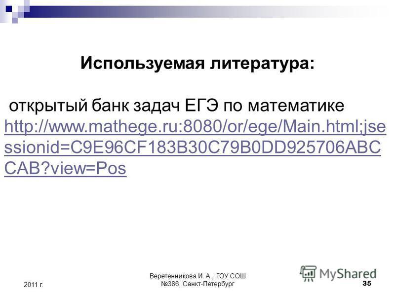 35 2011 г. Используемая литература: открытый банк задач ЕГЭ по математике http://www.mathege.ru:8080/or/ege/Main.html;jse ssionid=C9E96CF183B30C79B0DD925706ABC CAB?view=Pos