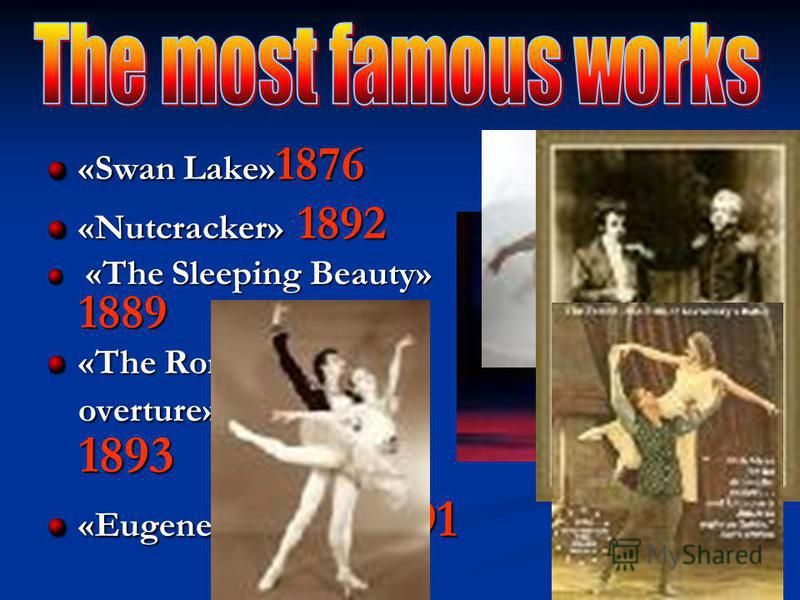 «Swan Lake» 1876 «Nutcracker» 1892 «The Sleeping Beauty» 1889 «The Sleeping Beauty» 1889 «The Romeo and Juliet overture» 1893 «Eugene Onegin» 1891