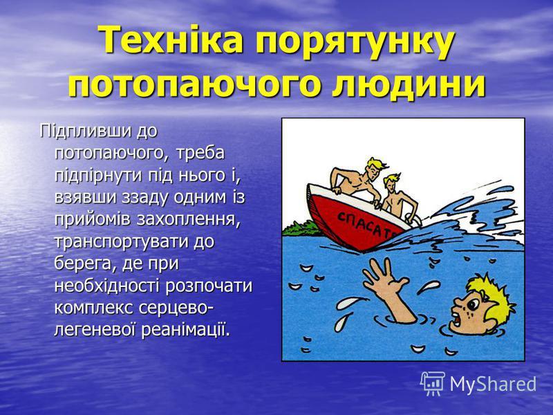 Техніка порятунку потопаючого людини Підпливши до потопаючого, треба підпірнути під нього і, взявши ззаду одним із прийомів захоплення, транспортувати до берега, де при необхідності розпочати комплекс серцево- легеневої реанімації. Підпливши до потоп