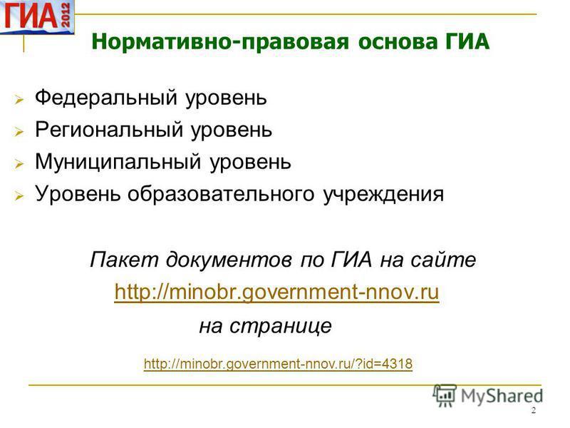 2 Нормативно-правовая основа ГИА Федеральный уровень Региональный уровень Муниципальный уровень Уровень образовательного учреждения Пакет документов по ГИА на сайте http://minobr.government-nnov.ru на странице http://minobr.government-nnov.ru/?id=431