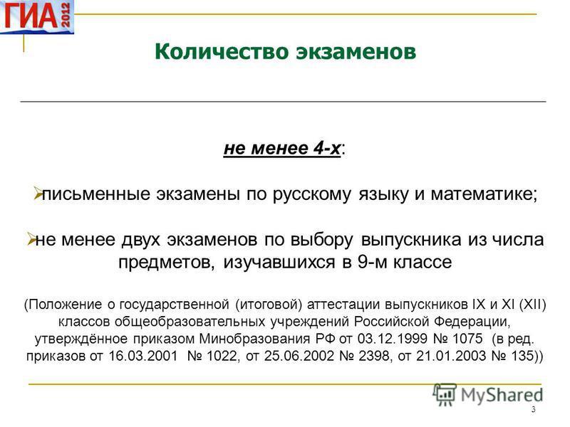 3 Количество экзаменов не менее 4-х: письменные экзамены по русскому языку и математике; не менее двух экзаменов по выбору выпускника из числа предметов, изучавшихся в 9-м классе (Положение о государственной (итоговой) аттестации выпускников IX и XI
