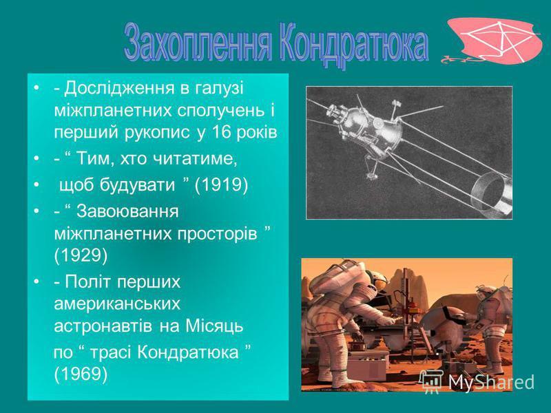 - Дослідження в галузі міжпланетних сполучень і перший рукопис у 16 років - Тим, хто читатиме, щоб будувати (1919) - Завоювання міжпланетних просторів (1929) - Політ перших американських астронавтів на Місяць по трасі Кондратюка (1969)