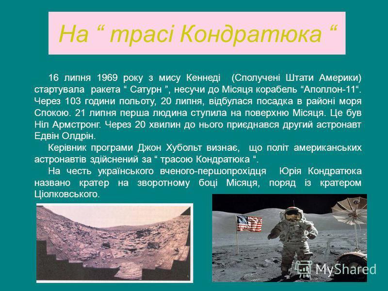 На трасі Кондратюка 16 липня 1969 року з мису Кеннеді (Сполучені Штати Америки) стартувала ракета Сатурн, несучи до Місяця корабель Аполлон-11. Через 103 години польоту, 20 липня, відбулася посадка в районі моря Спокою. 21 липня перша людина ступила