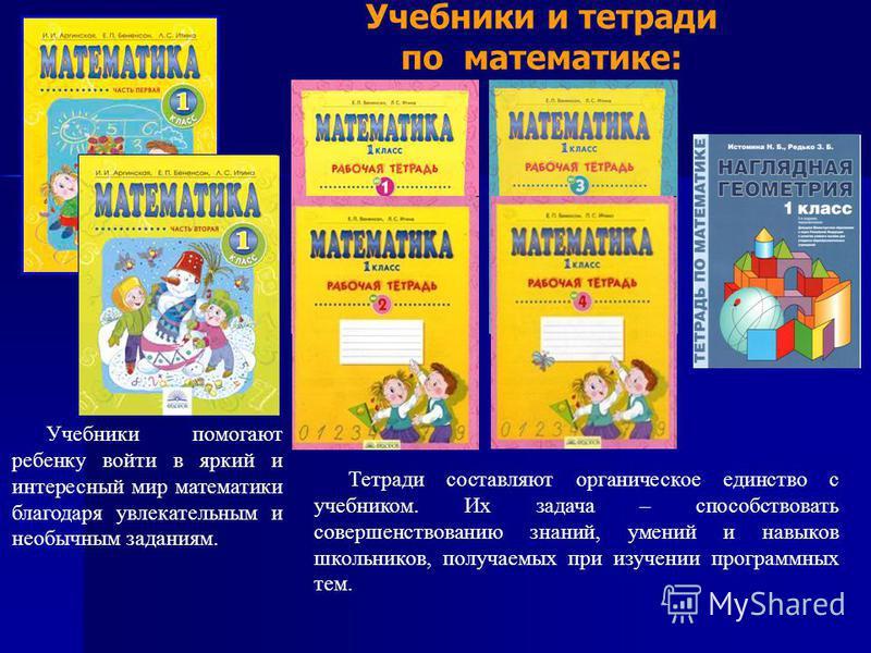 Учебники и тетради по математике: Учебники помогают ребенку войти в яркий и интересный мир математики благодаря увлекательным и необычным заданиям. Тетради составляют органическое единство с учебником. Их задача – способствовать совершенствованию зна