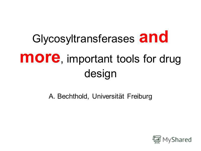 Glycosyltransferases and more, important tools for drug design A. Bechthold, Universität Freiburg