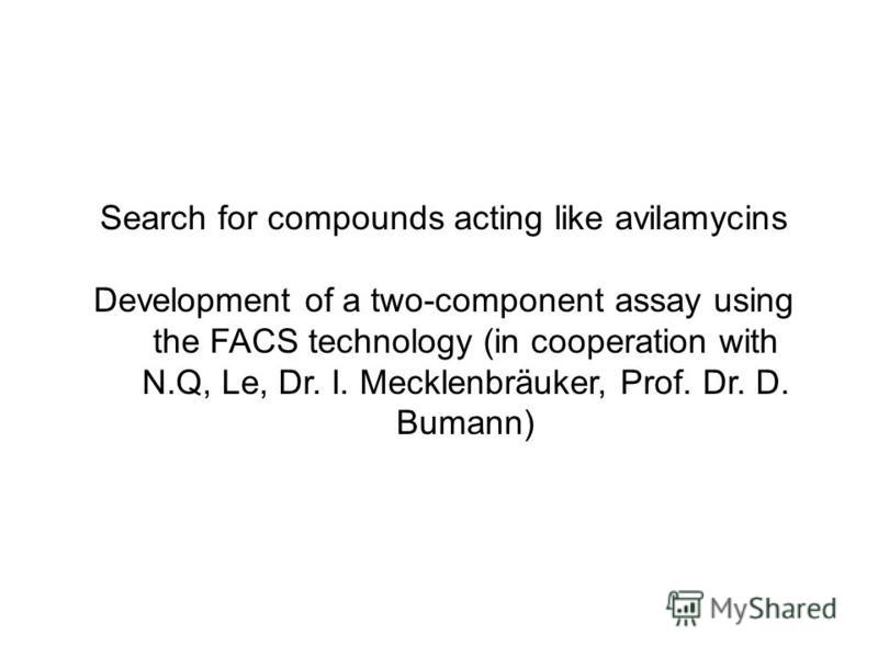 Search for compounds acting like avilamycins Development of a two-component assay using the FACS technology (in cooperation with N.Q, Le, Dr. I. Mecklenbräuker, Prof. Dr. D. Bumann)