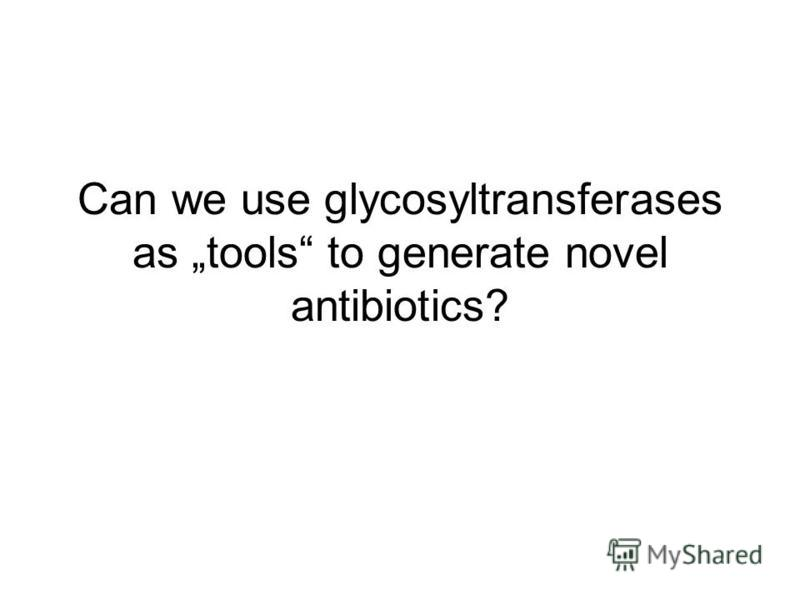 Can we use glycosyltransferases as tools to generate novel antibiotics?