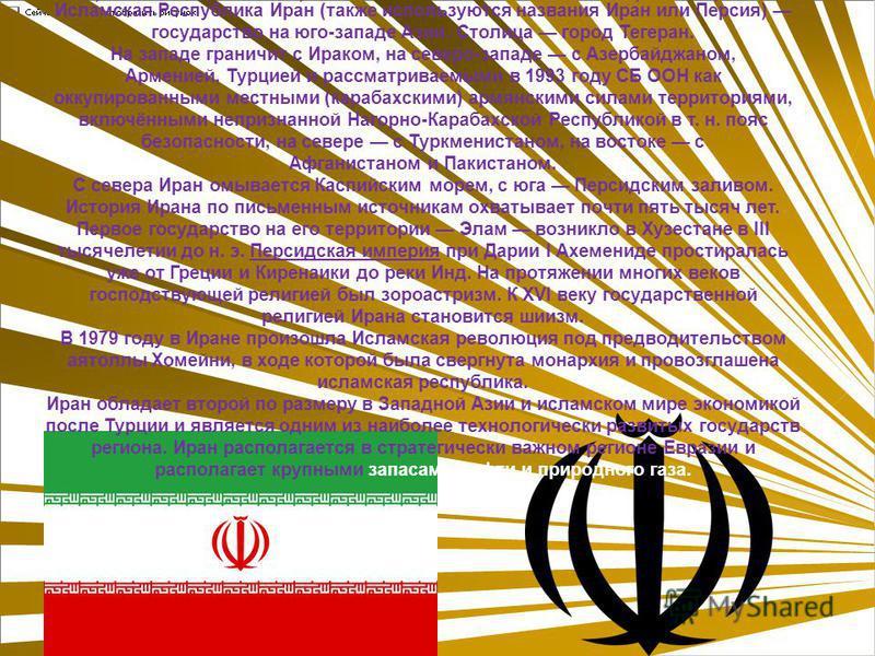 Исла́омская Респу́блика Ира́н (также используются названия Ира́н или Пе́россия) государство на юго-западе Азии. Столица город Тегеран. На западе граничит с Ираком, на северо-западе с Азербайджаном, Арменией, Турцией и рассматриваемыми в 1993 году СБ