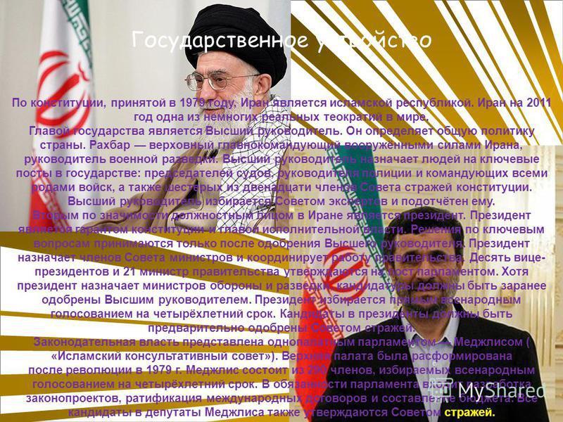 По конституции, принятой в 1979 году, Иран является исламской республикой. Иран на 2011 год одна из немногих реальных теократий в мире. Главой государства является Высший руководитель. Он определяет общую политику страны. Рахбар верховный главнокоман