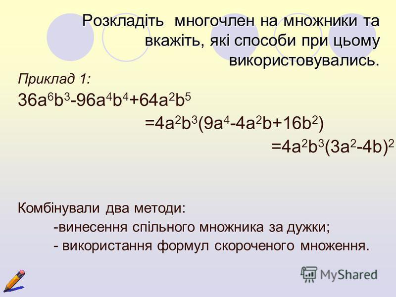 Розкладіть многочлен на множники та вкажіть, які способи при цьому використовувались. Приклад 1: 36a 6 b 3 -96a 4 b 4 +64a 2 b 5 =4a 2 b 3 (9a 4 -4a 2 b+16b 2 ) =4a 2 b 3 (3a 2 -4b) 2 Комбінували два методи: -винесення спільного множника за дужки; -