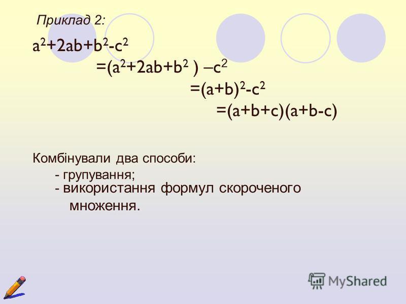 Приклад 2: a 2 +2ab+b 2 -c 2 =(a 2 +2ab+b 2 ) –c 2 =(a+b) 2 -c 2 =(a+b+c)(a+b-c) Комбінували два способи: - групування; - використання формул скороченого множення.